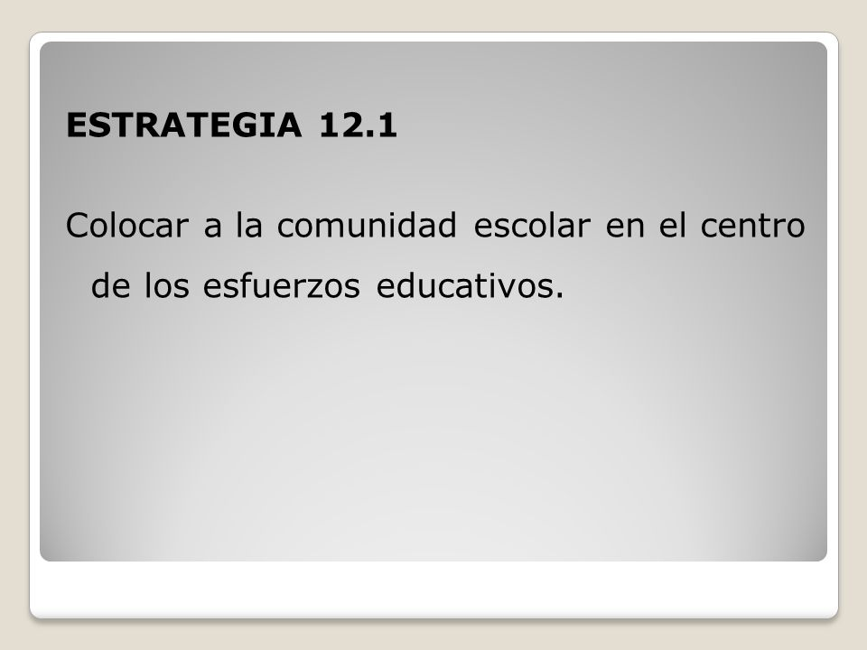 ESTRATEGIA 12.1 Colocar a la comunidad escolar en el centro de los esfuerzos educativos.