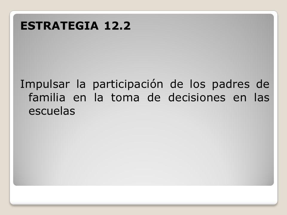 ESTRATEGIA 12.2 Impulsar la participación de los padres de familia en la toma de decisiones en las escuelas