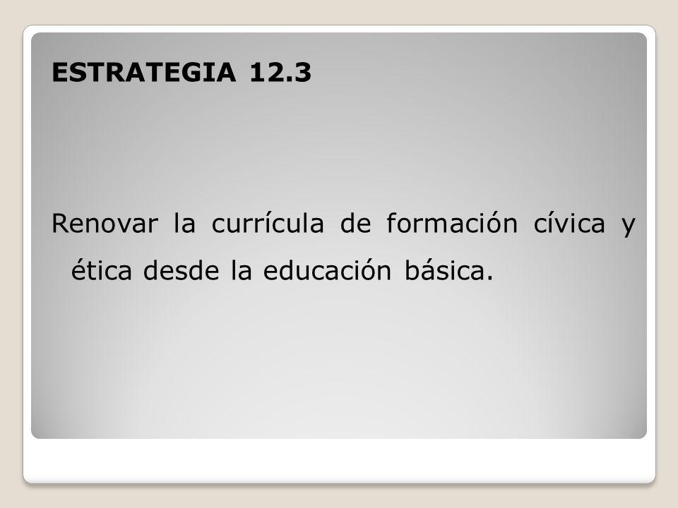 ESTRATEGIA 12.3 Renovar la currícula de formación cívica y ética desde la educación básica.