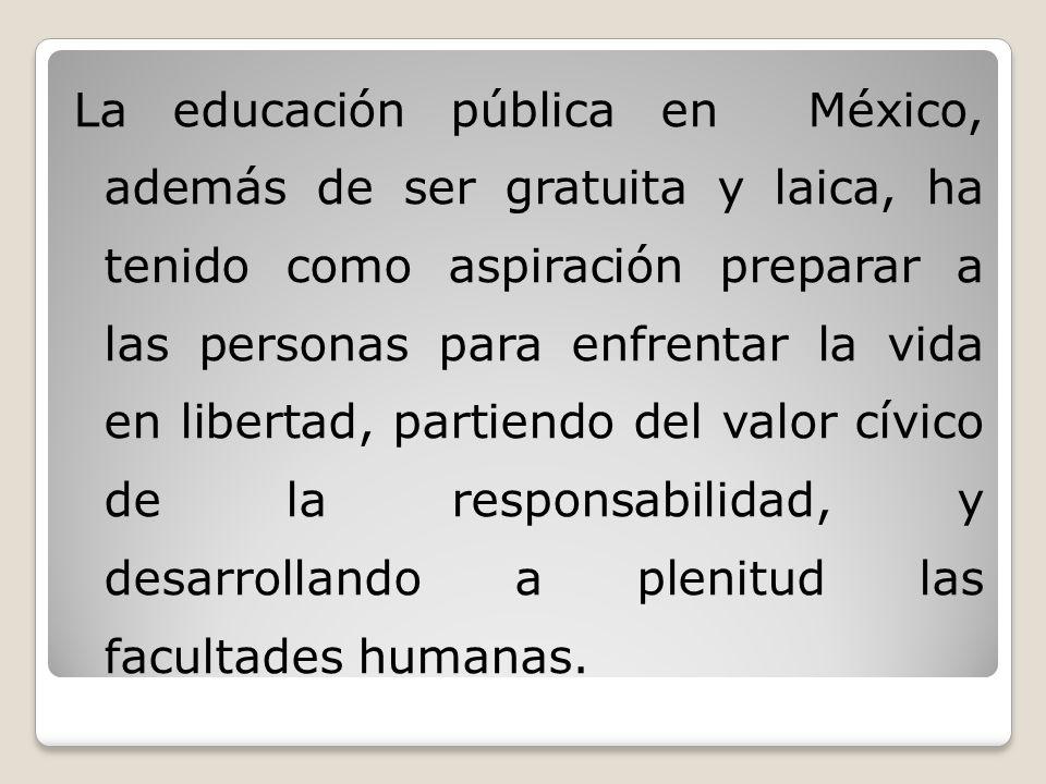 La educación pública en México, además de ser gratuita y laica, ha tenido como aspiración preparar a las personas para enfrentar la vida en libertad, partiendo del valor cívico de la responsabilidad, y desarrollando a plenitud las facultades humanas.