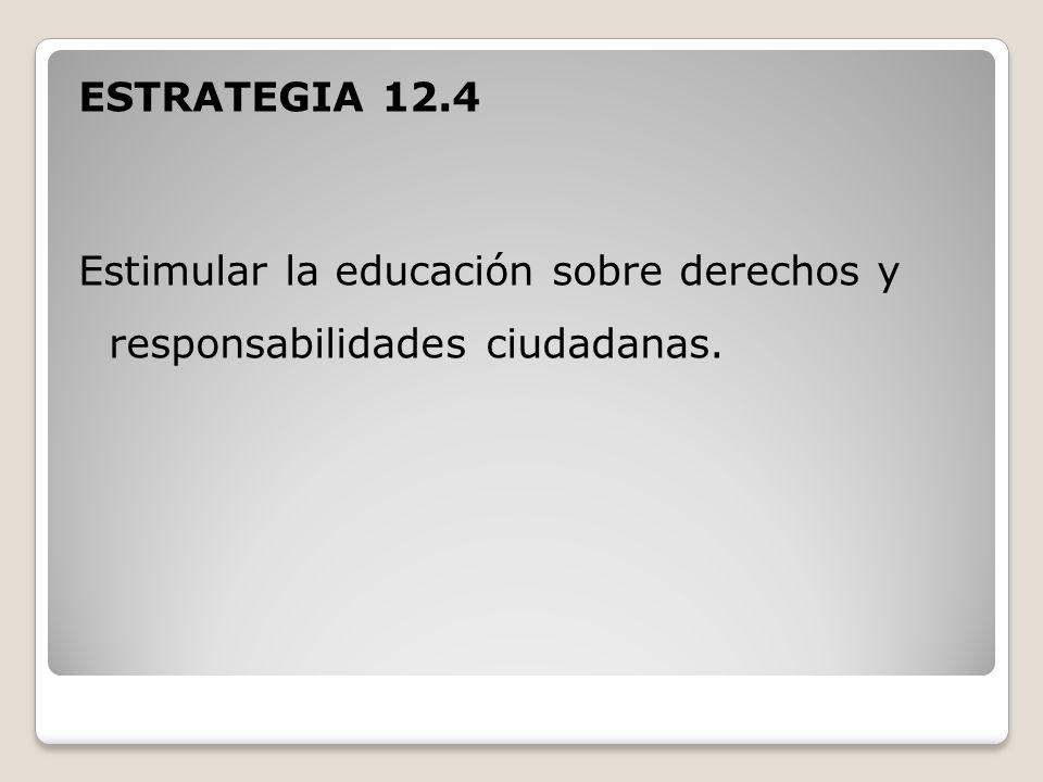 ESTRATEGIA 12.4 Estimular la educación sobre derechos y responsabilidades ciudadanas.