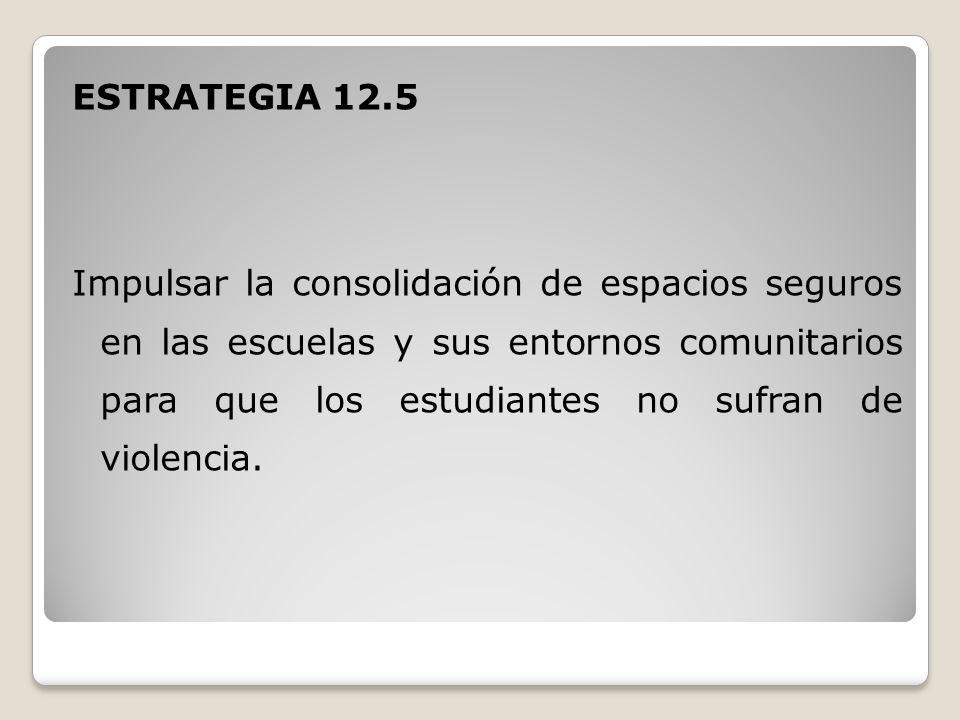 ESTRATEGIA 12.5 Impulsar la consolidación de espacios seguros en las escuelas y sus entornos comunitarios para que los estudiantes no sufran de violencia.