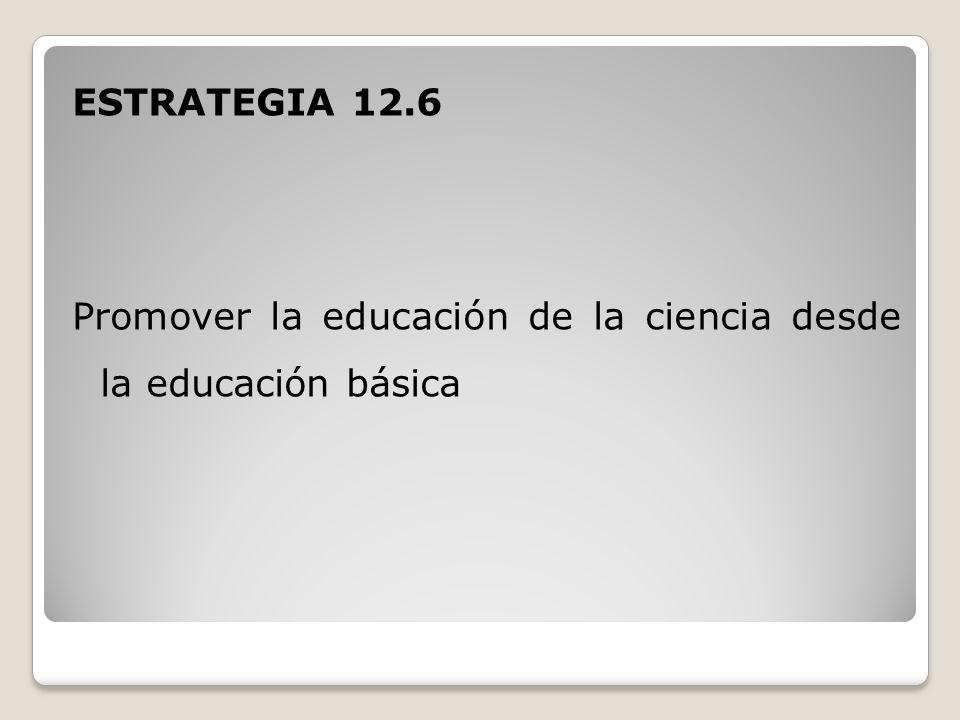 ESTRATEGIA 12.6 Promover la educación de la ciencia desde la educación básica