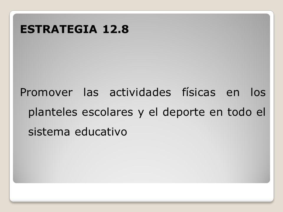 ESTRATEGIA 12.8 Promover las actividades físicas en los planteles escolares y el deporte en todo el sistema educativo