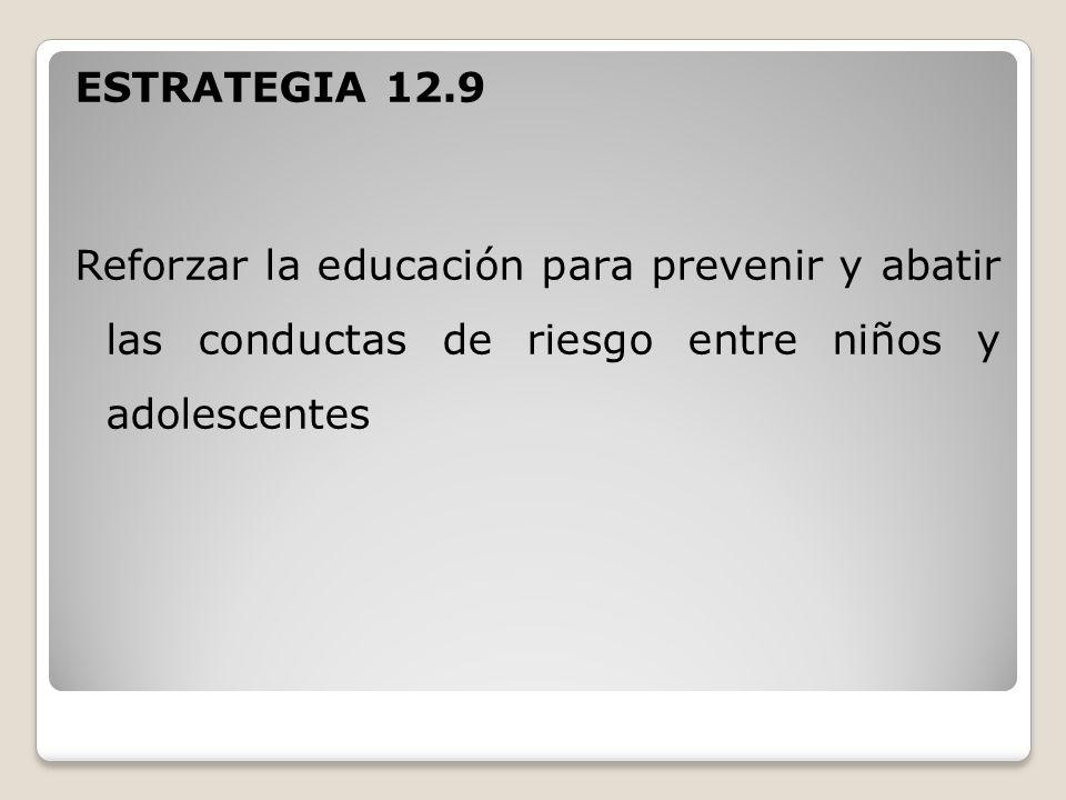 ESTRATEGIA 12.9 Reforzar la educación para prevenir y abatir las conductas de riesgo entre niños y adolescentes