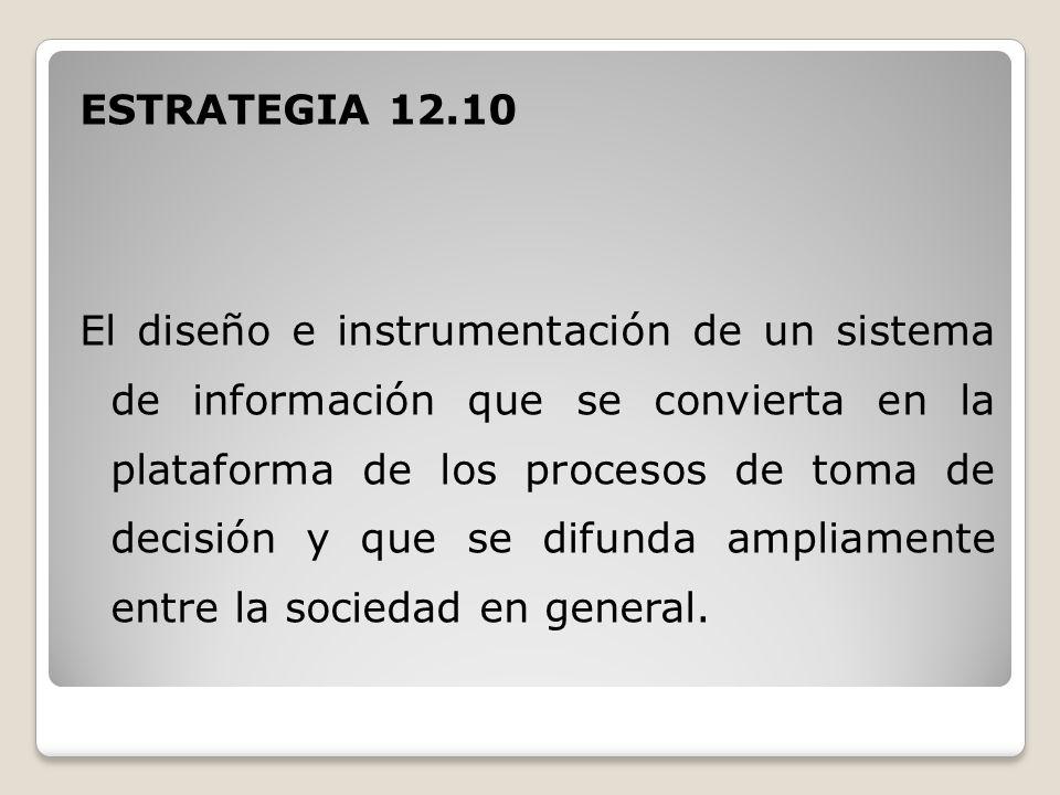 ESTRATEGIA 12.10 El diseño e instrumentación de un sistema de información que se convierta en la plataforma de los procesos de toma de decisión y que se difunda ampliamente entre la sociedad en general.