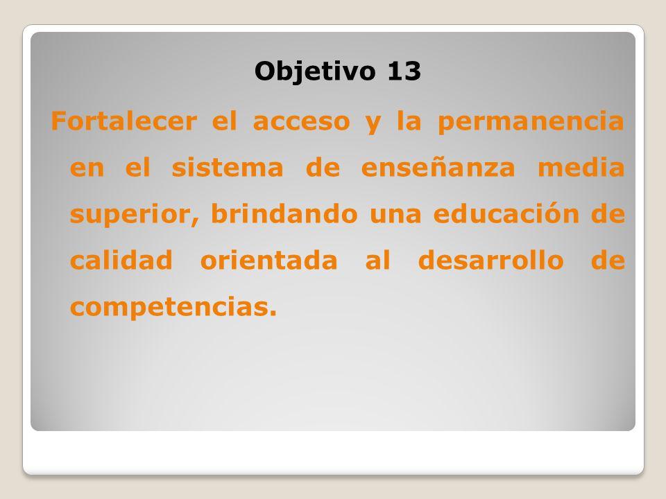 Objetivo 13 Fortalecer el acceso y la permanencia en el sistema de enseñanza media superior, brindando una educación de calidad orientada al desarrollo de competencias.