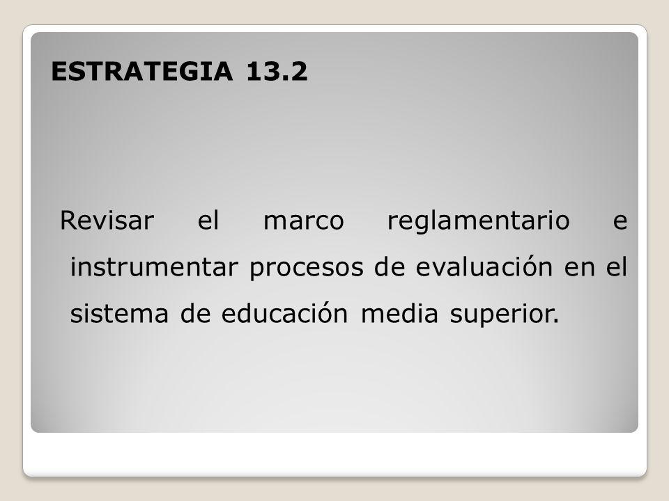 ESTRATEGIA 13.2 Revisar el marco reglamentario e instrumentar procesos de evaluación en el sistema de educación media superior.