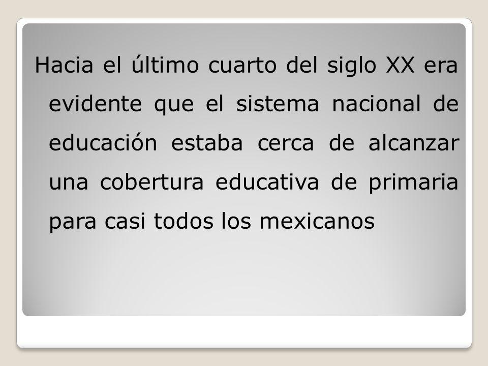 Hacia el último cuarto del siglo XX era evidente que el sistema nacional de educación estaba cerca de alcanzar una cobertura educativa de primaria para casi todos los mexicanos