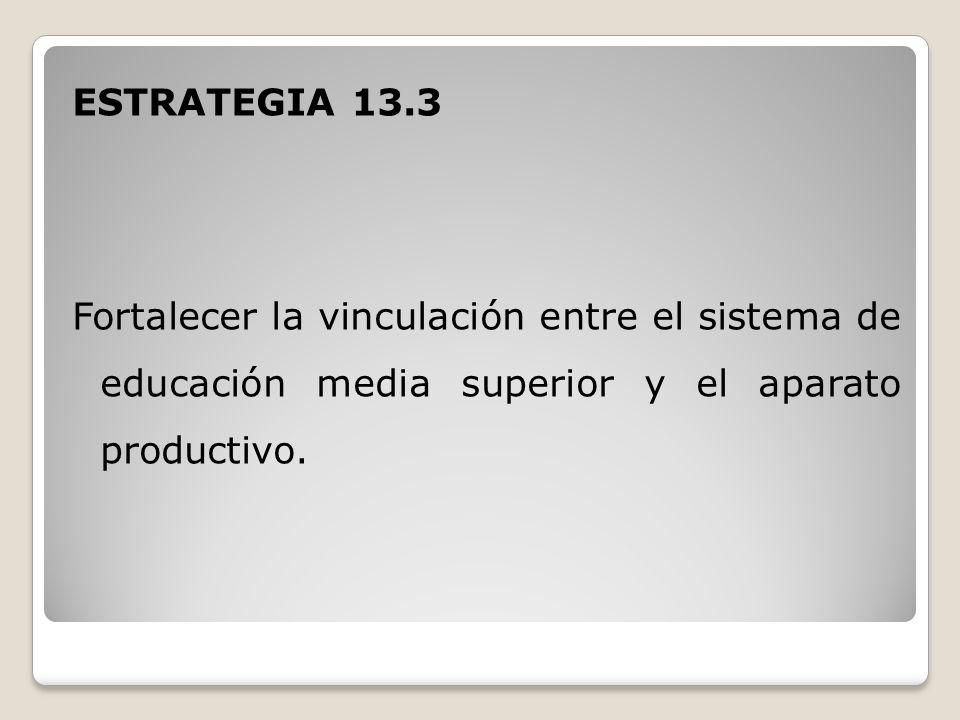 ESTRATEGIA 13.3 Fortalecer la vinculación entre el sistema de educación media superior y el aparato productivo.