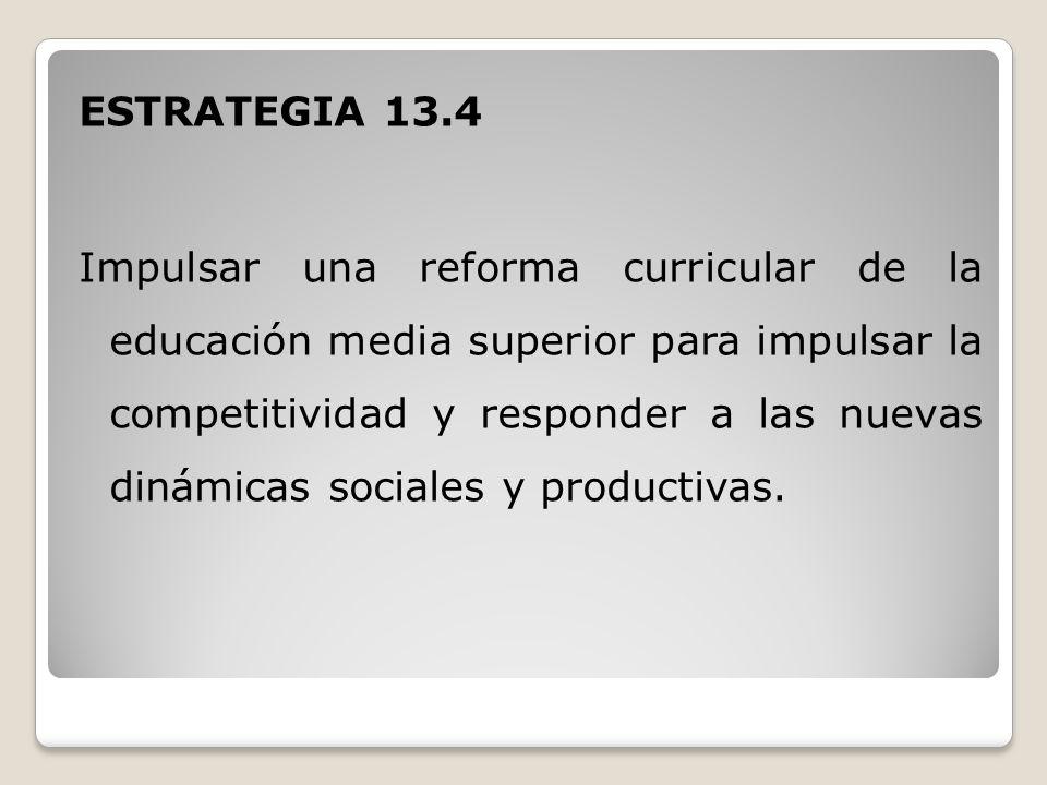 ESTRATEGIA 13.4 Impulsar una reforma curricular de la educación media superior para impulsar la competitividad y responder a las nuevas dinámicas sociales y productivas.