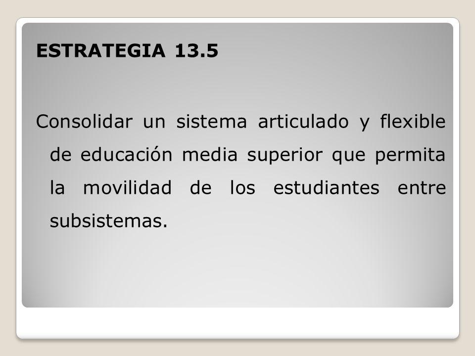 ESTRATEGIA 13.5 Consolidar un sistema articulado y flexible de educación media superior que permita la movilidad de los estudiantes entre subsistemas.