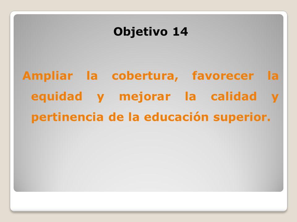 Objetivo 14 Ampliar la cobertura, favorecer la equidad y mejorar la calidad y pertinencia de la educación superior.