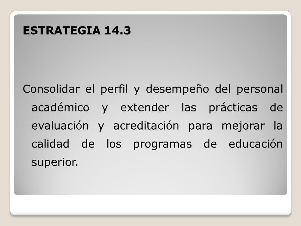 ESTRATEGIA 14.3 Consolidar el perfil y desempeño del personal académico y extender las prácticas de evaluación y acreditación para mejorar la calidad de los programas de educación superior.