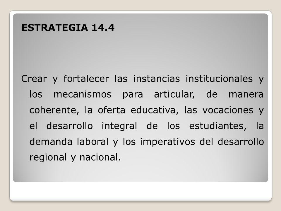 ESTRATEGIA 14.4 Crear y fortalecer las instancias institucionales y los mecanismos para articular, de manera coherente, la oferta educativa, las vocaciones y el desarrollo integral de los estudiantes, la demanda laboral y los imperativos del desarrollo regional y nacional.