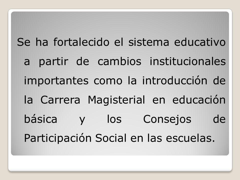 Se ha fortalecido el sistema educativo a partir de cambios institucionales importantes como la introducción de la Carrera Magisterial en educación básica y los Consejos de Participación Social en las escuelas.