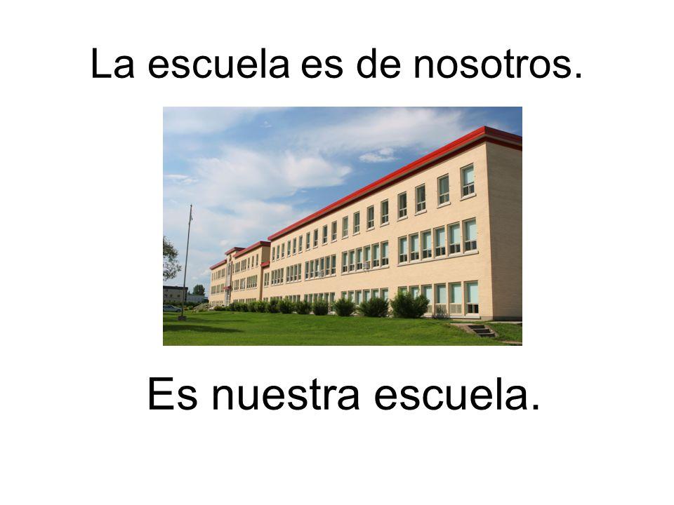 La escuela es de nosotros.