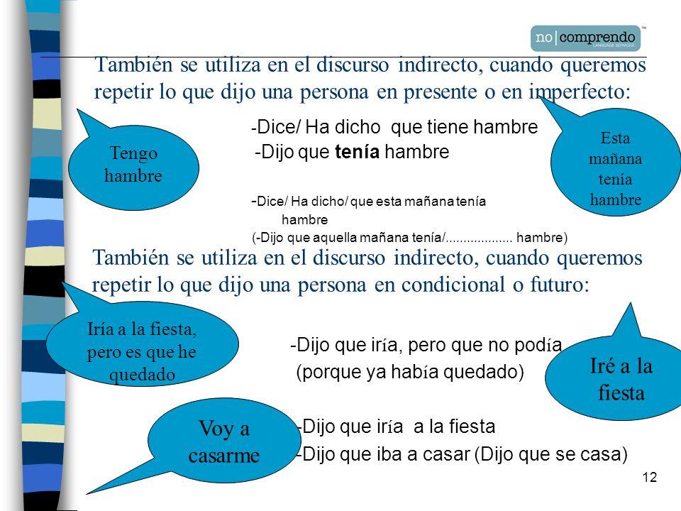 También se utiliza en el discurso indirecto, cuando queremos repetir lo que dijo una persona en presente o en imperfecto: