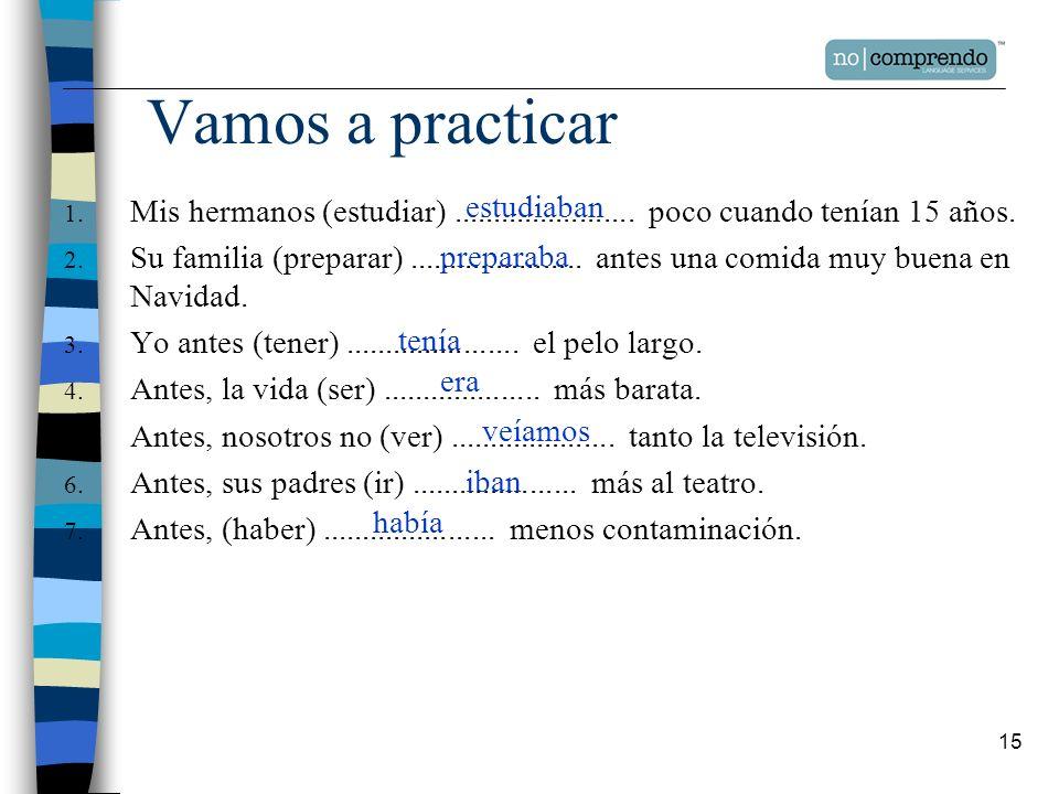Vamos a practicar Mis hermanos (estudiar) ....................... poco cuando tenían 15 años.