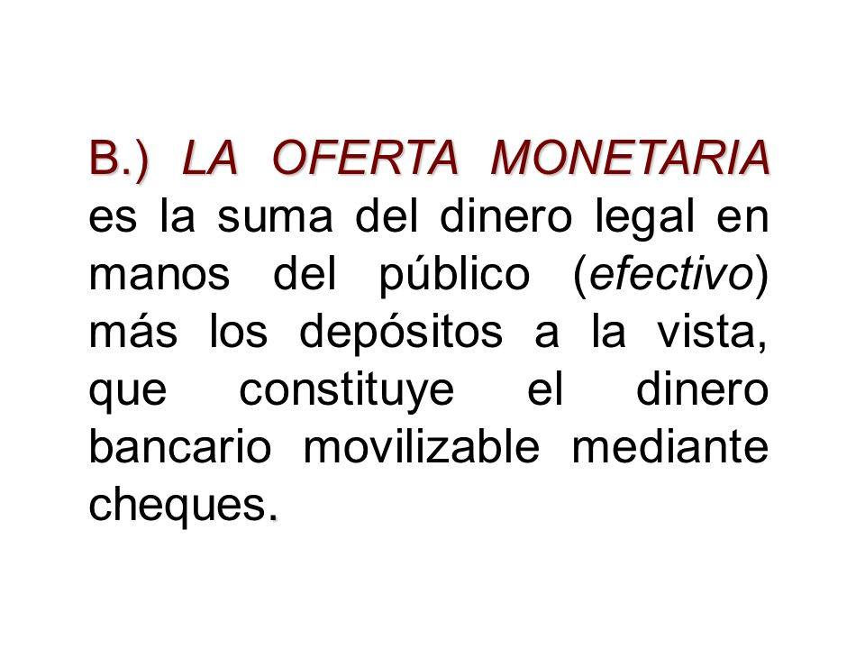B.) LA OFERTA MONETARIA es la suma del dinero legal en manos del público (efectivo) más los depósitos a la vista, que constituye el dinero bancario movilizable mediante cheques.