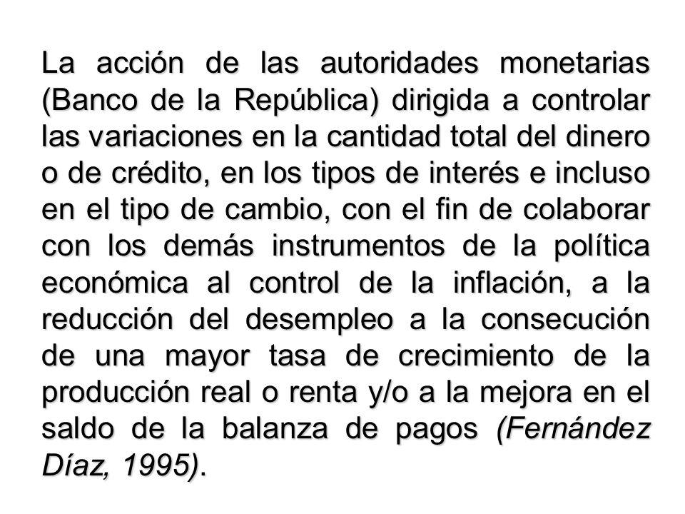 La acción de las autoridades monetarias (Banco de la República) dirigida a controlar las variaciones en la cantidad total del dinero o de crédito, en los tipos de interés e incluso en el tipo de cambio, con el fin de colaborar con los demás instrumentos de la política económica al control de la inflación, a la reducción del desempleo a la consecución de una mayor tasa de crecimiento de la producción real o renta y/o a la mejora en el saldo de la balanza de pagos (Fernández Díaz, 1995).