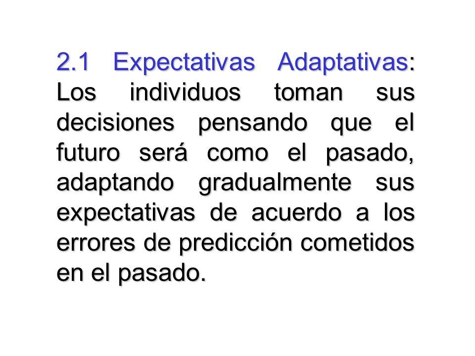 2.1 Expectativas Adaptativas: Los individuos toman sus decisiones pensando que el futuro será como el pasado, adaptando gradualmente sus expectativas de acuerdo a los errores de predicción cometidos en el pasado.