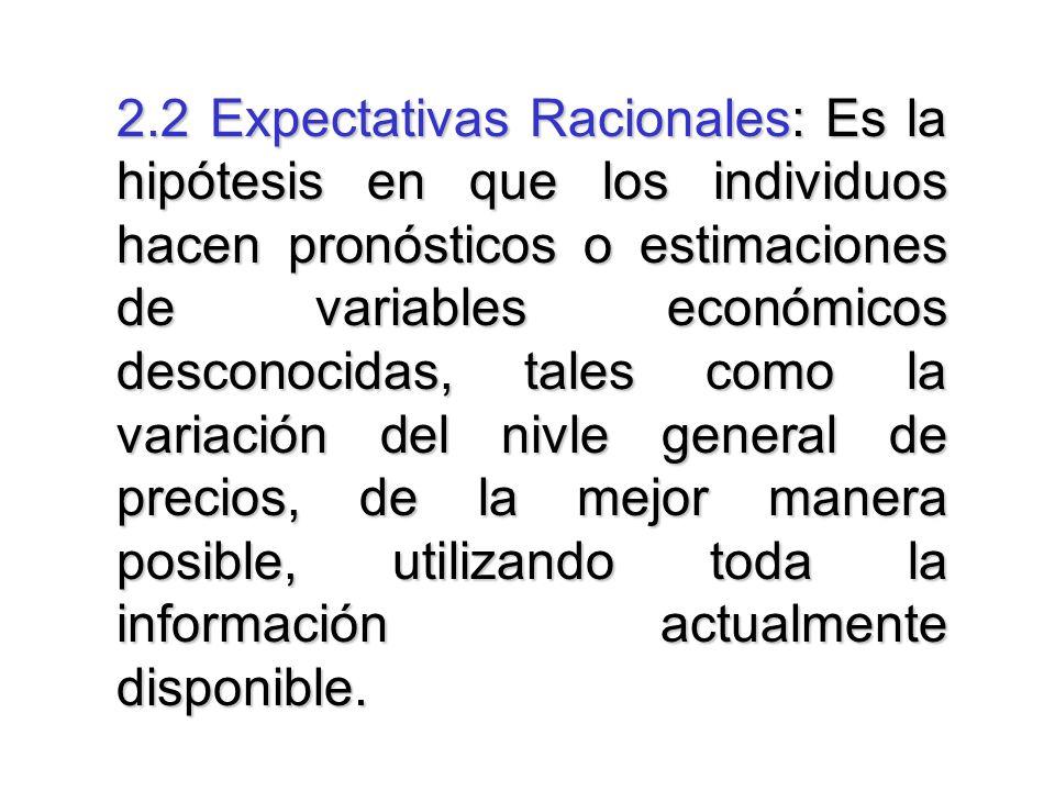 2.2 Expectativas Racionales: Es la hipótesis en que los individuos hacen pronósticos o estimaciones de variables económicos desconocidas, tales como la variación del nivle general de precios, de la mejor manera posible, utilizando toda la información actualmente disponible.