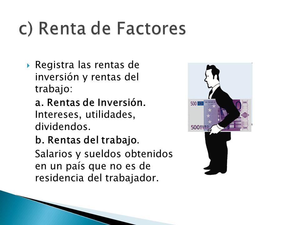 c) Renta de Factores Registra las rentas de inversión y rentas del trabajo: a. Rentas de Inversión. Intereses, utilidades, dividendos.