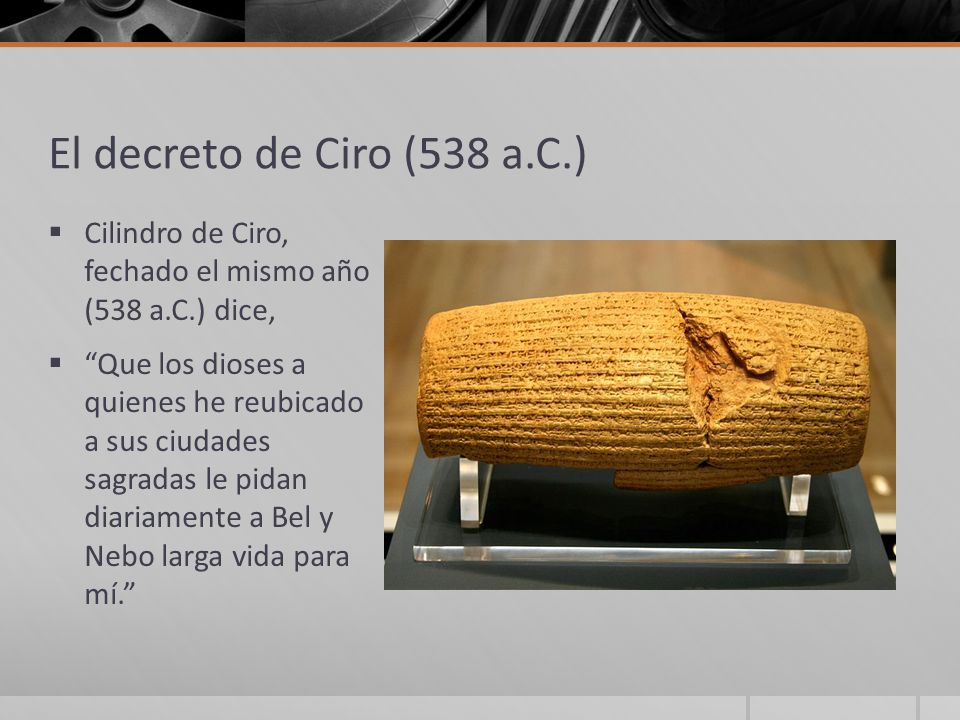 El decreto de Ciro (538 a.C.) Cilindro de Ciro, fechado el mismo año (538 a.C.) dice,