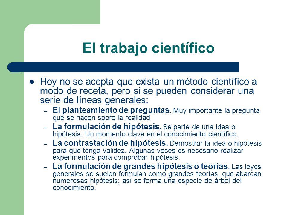 El trabajo científico Hoy no se acepta que exista un método científico a modo de receta, pero si se pueden considerar una serie de líneas generales: