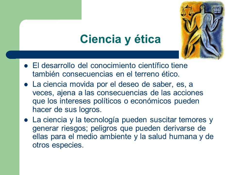 Ciencia y ética El desarrollo del conocimiento científico tiene también consecuencias en el terreno ético.