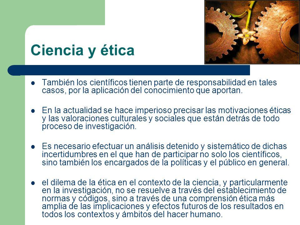 Ciencia y ética También los científicos tienen parte de responsabilidad en tales casos, por la aplicación del conocimiento que aportan.