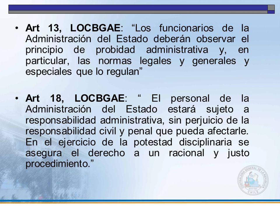 Art 13, LOCBGAE: Los funcionarios de la Administración del Estado deberán observar el principio de probidad administrativa y, en particular, las normas legales y generales y especiales que lo regulan