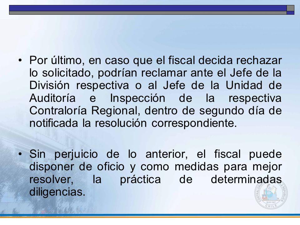Por último, en caso que el fiscal decida rechazar lo solicitado, podrían reclamar ante el Jefe de la División respectiva o al Jefe de la Unidad de Auditoría e Inspección de la respectiva Contraloría Regional, dentro de segundo día de notificada la resolución correspondiente.