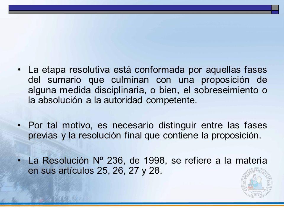La etapa resolutiva está conformada por aquellas fases del sumario que culminan con una proposición de alguna medida disciplinaria, o bien, el sobreseimiento o la absolución a la autoridad competente.