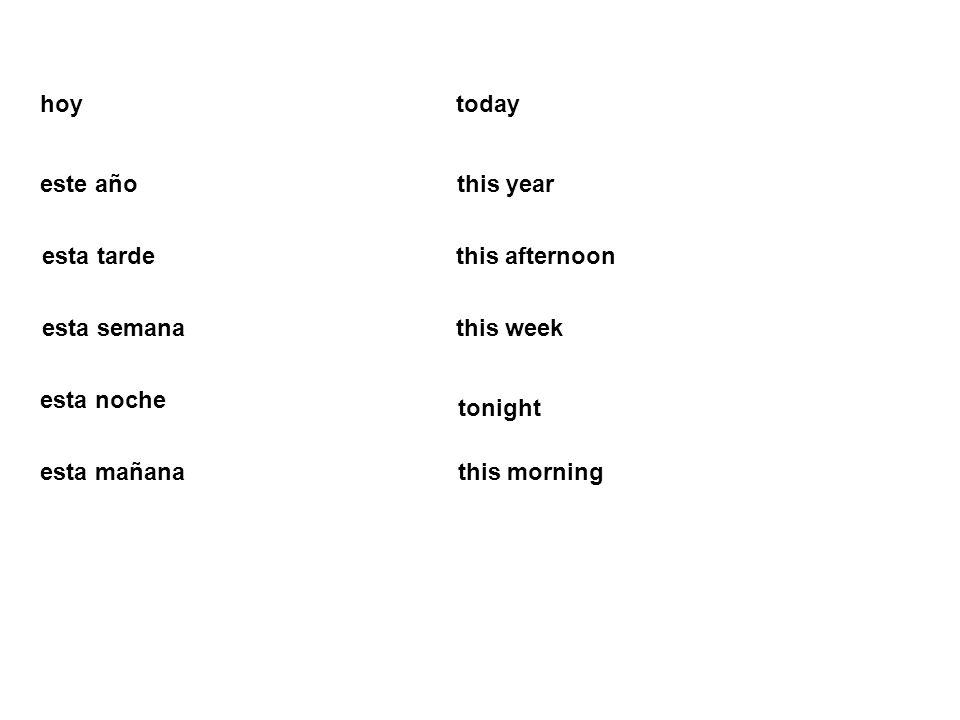 hoy today. este año. this year. esta tarde. this afternoon. esta semana. this week. esta noche.