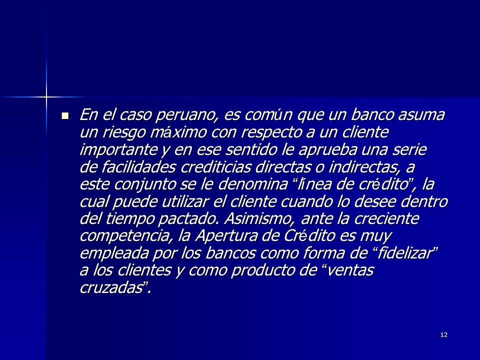 En el caso peruano, es común que un banco asuma un riesgo máximo con respecto a un cliente importante y en ese sentido le aprueba una serie de facilidades crediticias directas o indirectas, a este conjunto se le denomina línea de crédito , la cual puede utilizar el cliente cuando lo desee dentro del tiempo pactado.