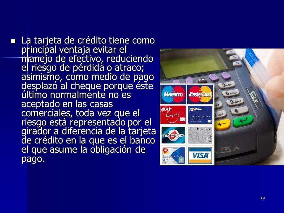 La tarjeta de crédito tiene como principal ventaja evitar el manejo de efectivo, reduciendo el riesgo de pérdida o atraco; asimismo, como medio de pago desplazó al cheque porque éste último normalmente no es aceptado en las casas comerciales, toda vez que el riesgo está representado por el girador a diferencia de la tarjeta de crédito en la que es el banco el que asume la obligación de pago.