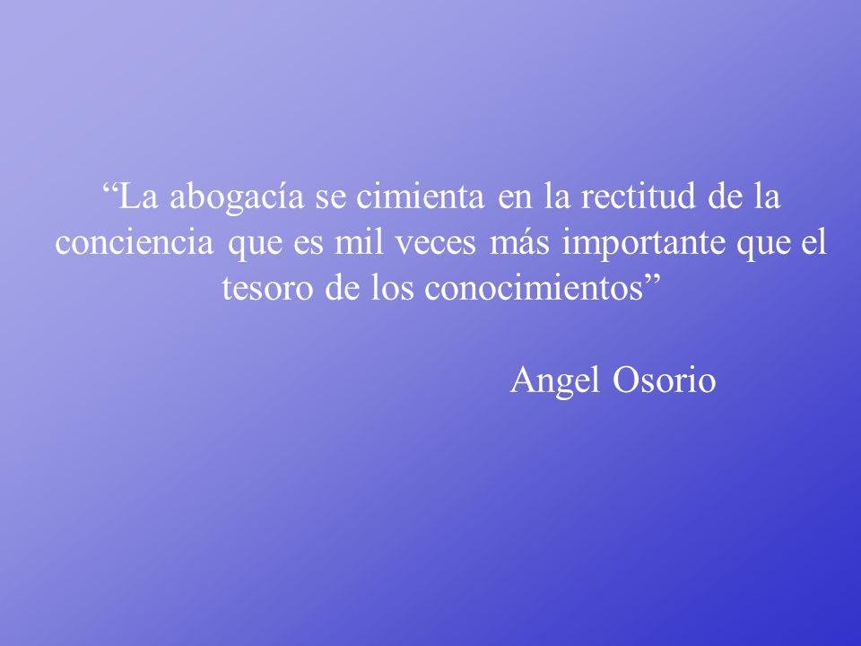 La abogacía se cimienta en la rectitud de la conciencia que es mil veces más importante que el tesoro de los conocimientos Angel Osorio