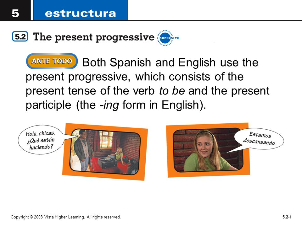 Both Spanish and English use the present progressive, which consists of the present tense of the verb to be and the present participle (the -ing form in English).