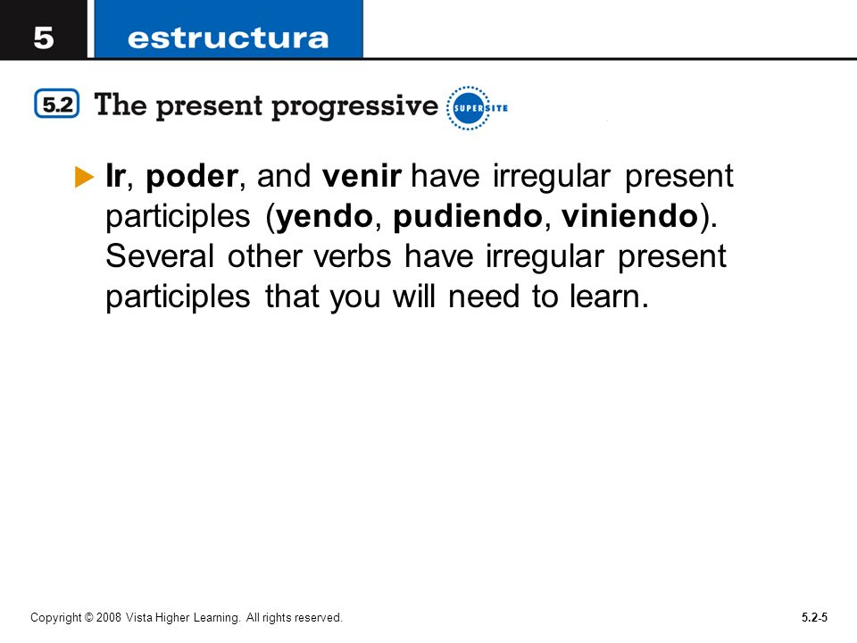 Ir, poder, and venir have irregular present participles (yendo, pudiendo, viniendo). Several other verbs have irregular present participles that you will need to learn.