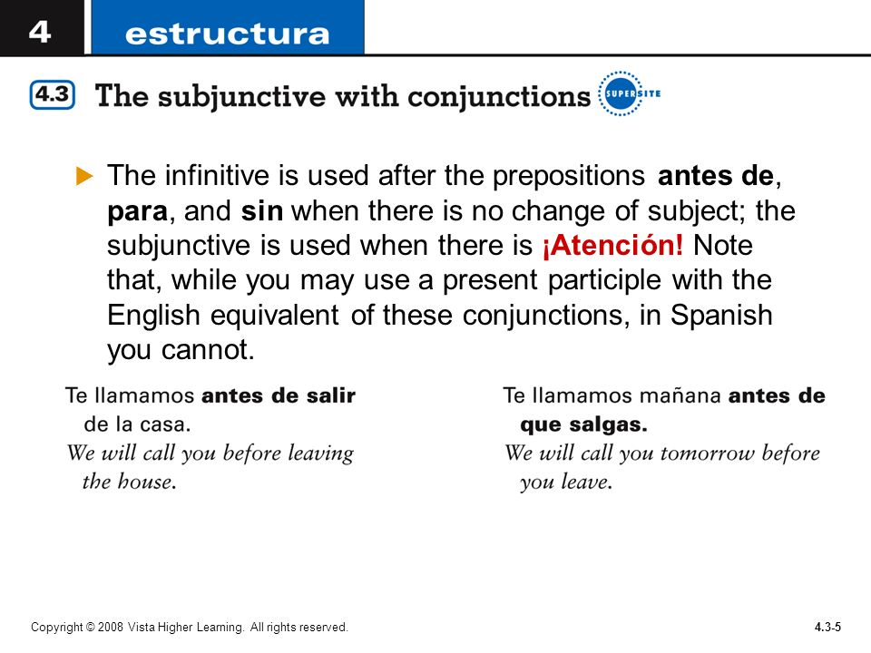 The infinitive is used after the prepositions antes de, para, and sin when there is no change of subject; the subjunctive is used when there is ¡Atención! Note that, while you may use a present participle with the English equivalent of these conjunctions, in Spanish you cannot.