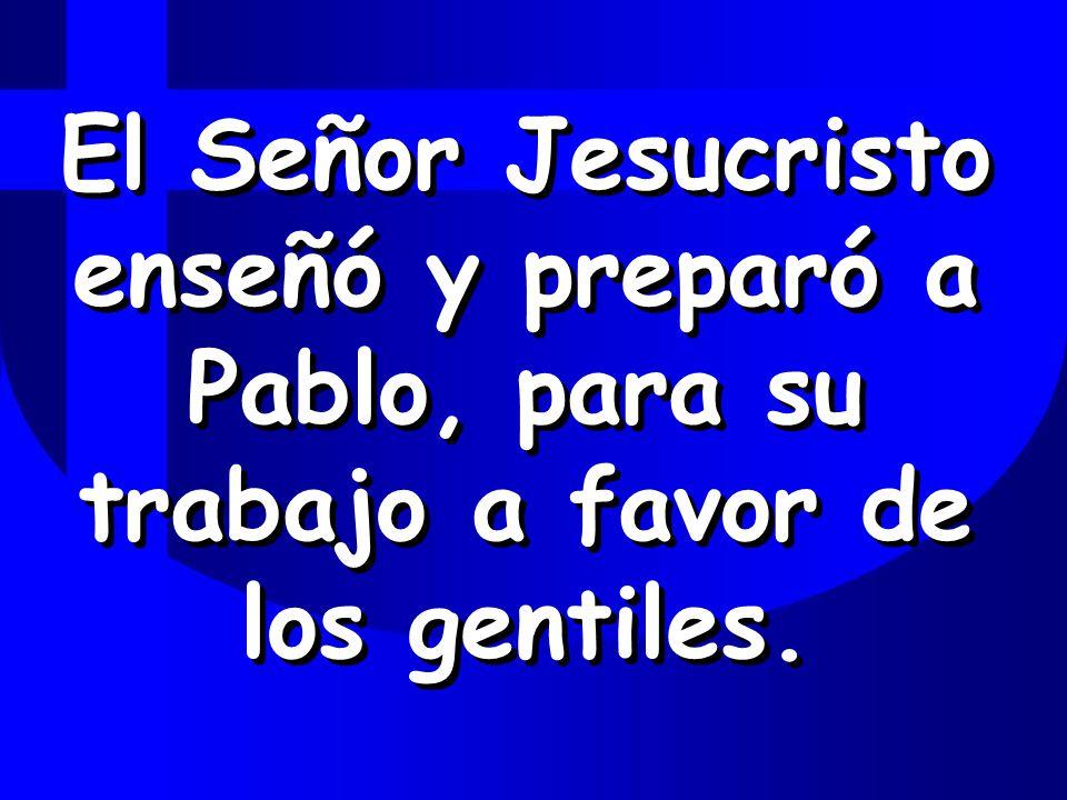 El Señor Jesucristo enseñó y preparó a Pablo, para su trabajo a favor de los gentiles.