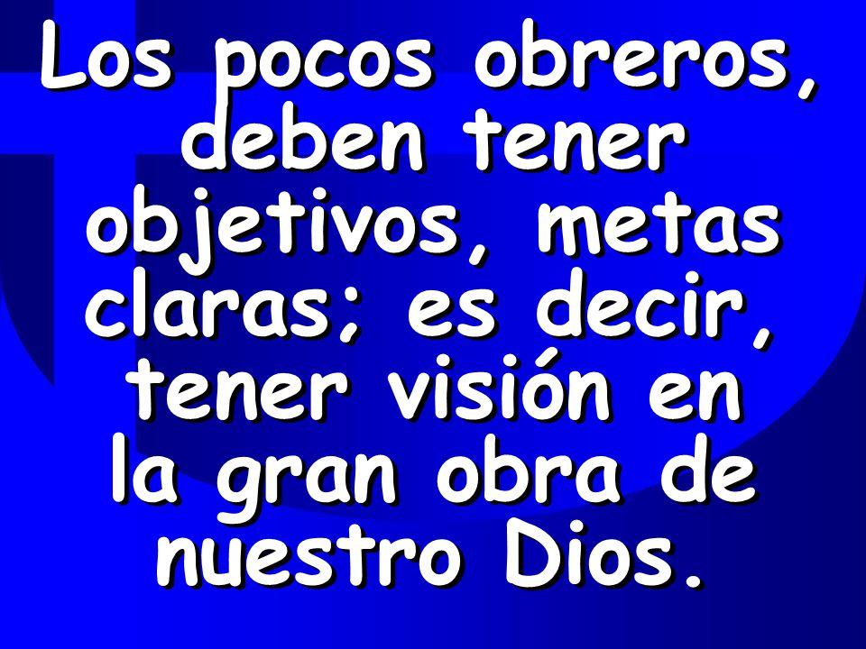 Los pocos obreros, deben tener objetivos, metas claras; es decir, tener visión en la gran obra de nuestro Dios.