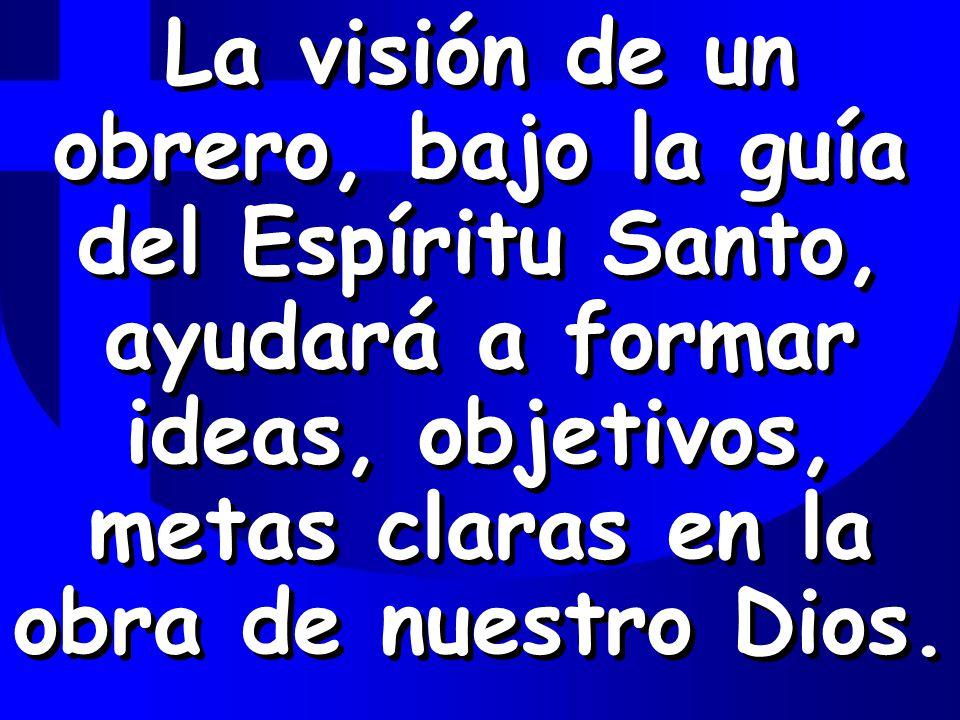 La visión de un obrero, bajo la guía del Espíritu Santo, ayudará a formar ideas, objetivos, metas claras en la obra de nuestro Dios.