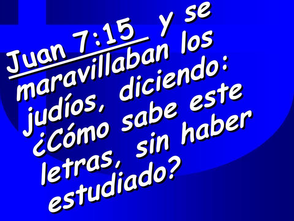 Juan 7:15 y se maravillaban los judíos, diciendo: ¿Cómo sabe este letras, sin haber estudiado