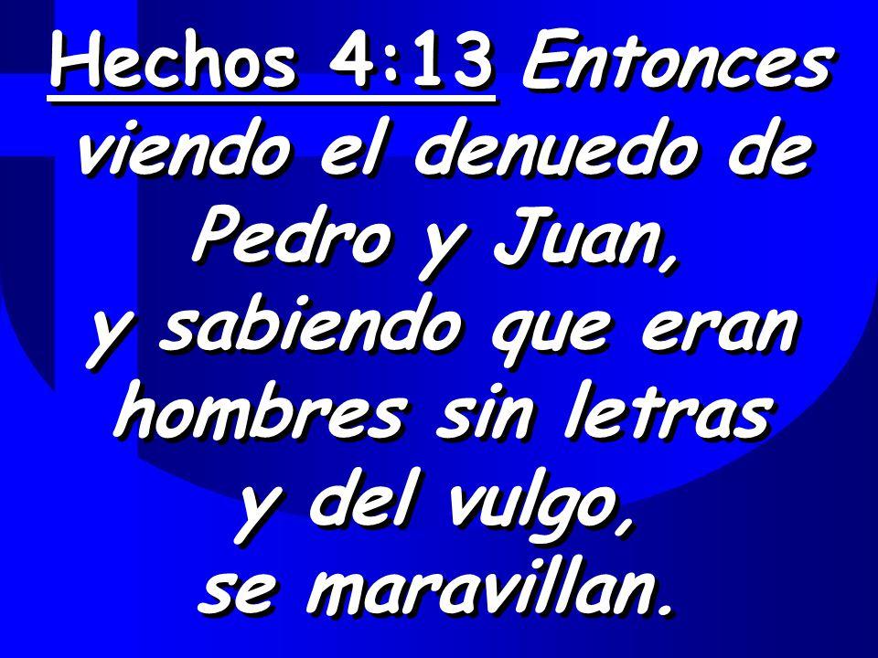 Hechos 4:13 Entonces viendo el denuedo de Pedro y Juan, y sabiendo que eran hombres sin letras y del vulgo, se maravillan.