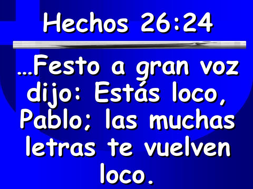 Hechos 26:24 …Festo a gran voz dijo: Estás loco, Pablo; las muchas letras te vuelven loco.