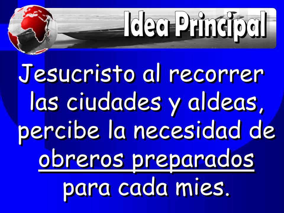 Idea Principal Jesucristo al recorrer las ciudades y aldeas, percibe la necesidad de obreros preparados para cada mies.