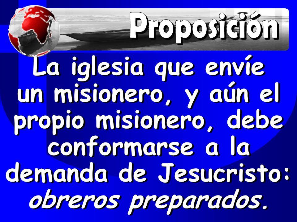 Proposición La iglesia que envíe un misionero, y aún el propio misionero, debe conformarse a la demanda de Jesucristo: obreros preparados.